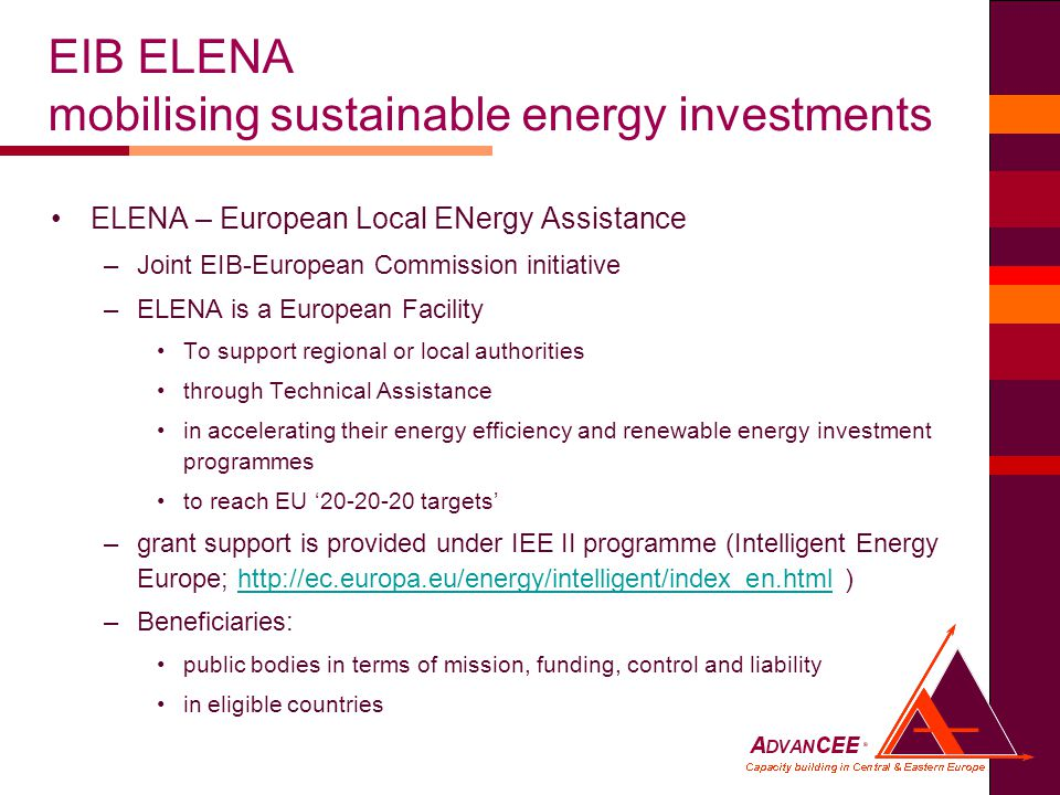 ELENA – European Local ENergy Assistance –Joint EIB-European Commission initiative –ELENA is a European Facility To support regional or local authorities through Technical Assistance in accelerating their energy efficiency and renewable energy investment programmes to reach EU ' targets' –grant support is provided under IEE II programme (Intelligent Energy Europe;   )  –Beneficiaries: public bodies in terms of mission, funding, control and liability in eligible countries EIB ELENA mobilising sustainable energy investments