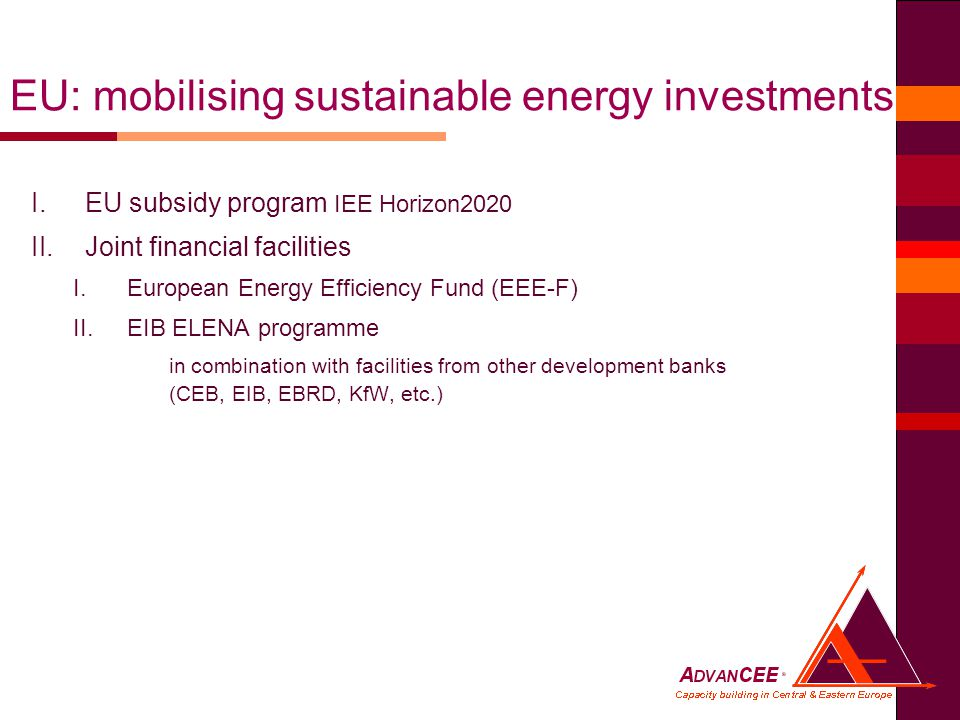 I.EU subsidy program IEE Horizon2020 II.Joint financial facilities I.European Energy Efficiency Fund (EEE-F) II.EIB ELENA programme in combination with facilities from other development banks (CEB, EIB, EBRD, KfW, etc.) EU: mobilising sustainable energy investments