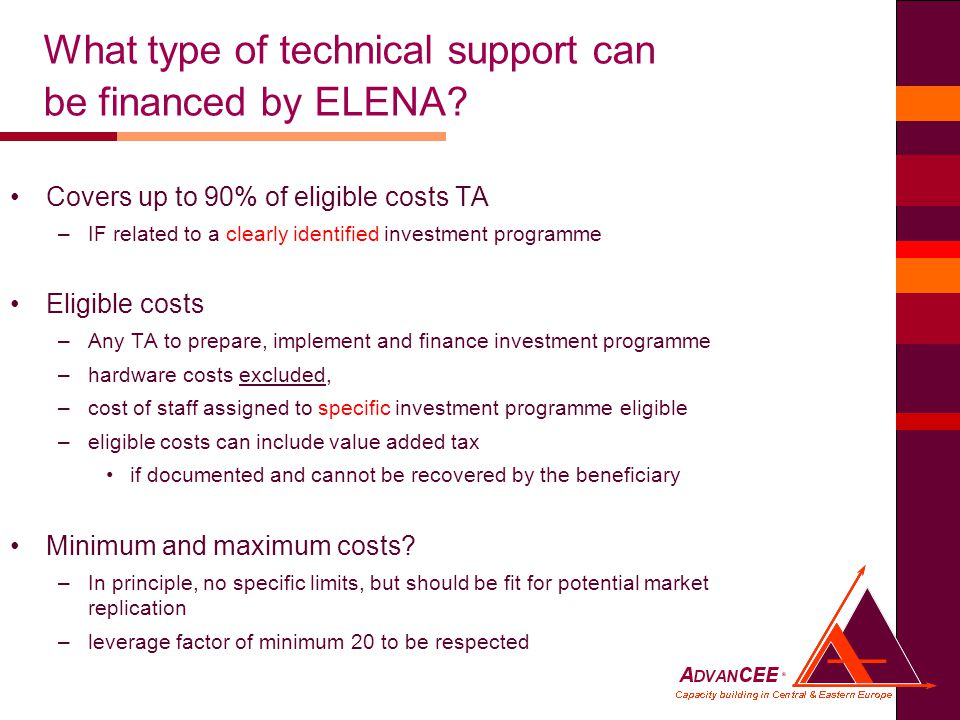 Covers up to 90% of eligible costs TA –IF related to a clearly identified investment programme Eligible costs –Any TA to prepare, implement and finance investment programme –hardware costs excluded, –cost of staff assigned to specific investment programme eligible –eligible costs can include value added tax if documented and cannot be recovered by the beneficiary Minimum and maximum costs.