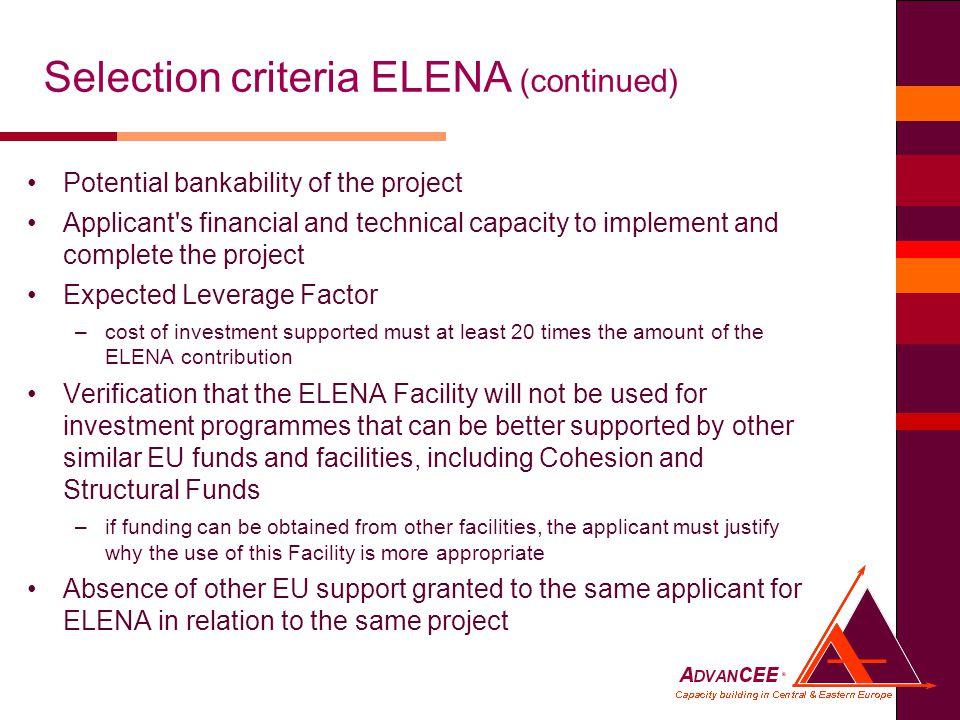 Potential bankability of the project Applicant s financial and technical capacity to implement and complete the project Expected Leverage Factor –cost of investment supported must at least 20 times the amount of the ELENA contribution Verification that the ELENA Facility will not be used for investment programmes that can be better supported by other similar EU funds and facilities, including Cohesion and Structural Funds –if funding can be obtained from other facilities, the applicant must justify why the use of this Facility is more appropriate Absence of other EU support granted to the same applicant for ELENA in relation to the same project Selection criteria ELENA (continued)