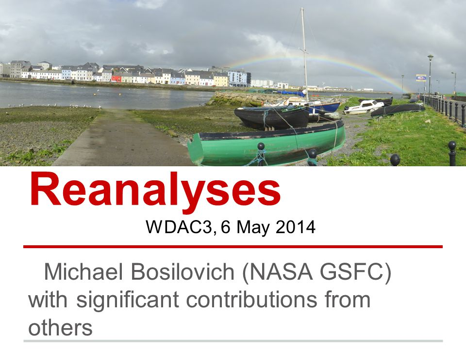 Reanalyses Michael Bosilovich (NASA GSFC) with significant contributions from others WDAC3, 6 May 2014