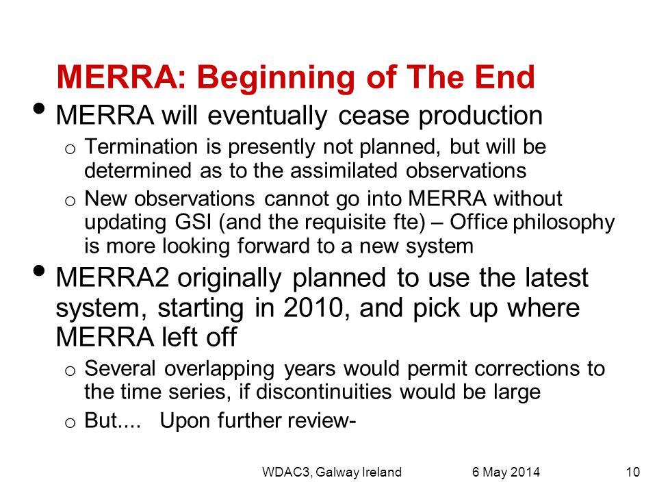 MERRA: Beginning of The End MERRA will eventually cease production o Termination is presently not planned, but will be determined as to the assimilated observations o New observations cannot go into MERRA without updating GSI (and the requisite fte) – Office philosophy is more looking forward to a new system MERRA2 originally planned to use the latest system, starting in 2010, and pick up where MERRA left off o Several overlapping years would permit corrections to the time series, if discontinuities would be large o But....