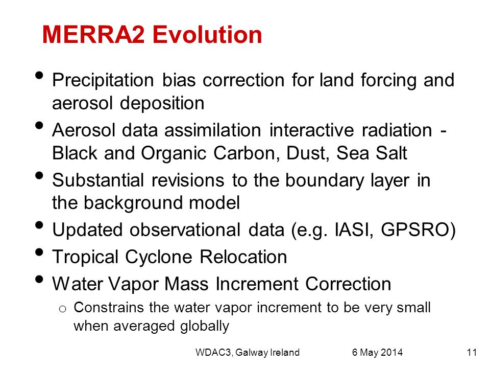 MERRA2 Evolution Precipitation bias correction for land forcing and aerosol deposition Aerosol data assimilation interactive radiation - Black and Organic Carbon, Dust, Sea Salt Substantial revisions to the boundary layer in the background model Updated observational data (e.g.