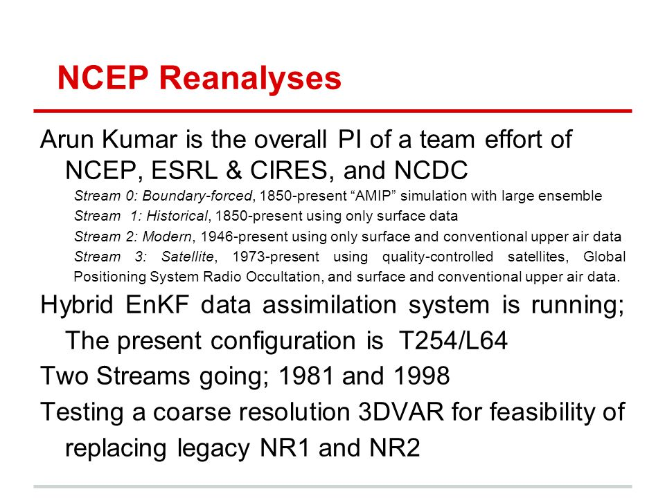 NCEP Reanalyses Arun Kumar is the overall PI of a team effort of NCEP, ESRL & CIRES, and NCDC Stream 0: Boundary-forced, 1850-present AMIP simulation with large ensemble Stream 1: Historical, 1850-present using only surface data Stream 2: Modern, 1946-present using only surface and conventional upper air data Stream 3: Satellite, 1973-present using quality-controlled satellites, Global Positioning System Radio Occultation, and surface and conventional upper air data.