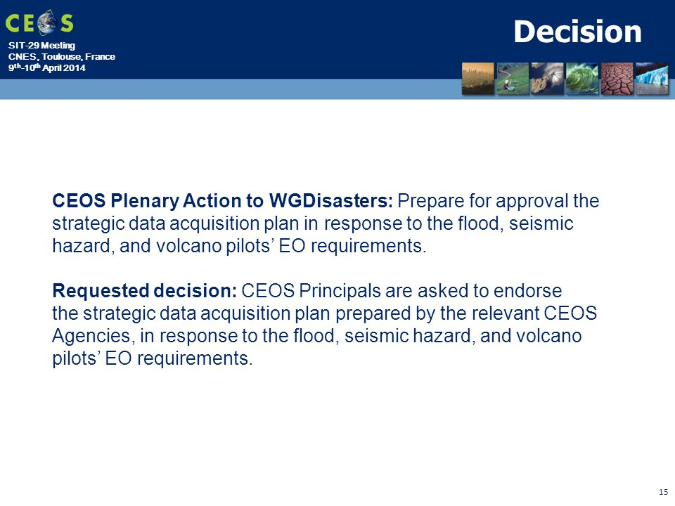 SIT-29 Meeting CNES, Toulouse, France 9 th -10 th April Decision CEOS Plenary Action to WGDisasters: Prepare for approval the strategic data acquisition plan in response to the flood, seismic hazard, and volcano pilots' EO requirements.