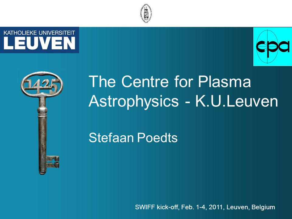 The Centre for Plasma Astrophysics - K.U.Leuven Stefaan Poedts SWIFF kick-off, Feb.