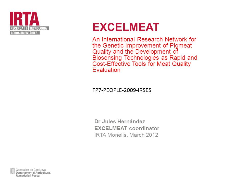 EXCELMEAT An International Research Network for the Genetic Improvement of Pigmeat Quality and the Development of Biosensing Technologies as Rapid and Cost-Effective Tools for Meat Quality Evaluation FP7-PEOPLE-2009-IRSES Dr Jules Hernández EXCELMEAT coordinator IRTA Monells, March 2012