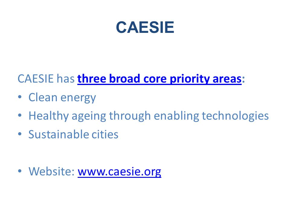 CAESIE CAESIE has three broad core priority areas:three broad core priority areas Clean energy Healthy ageing through enabling technologies Sustainable cities Website: www.caesie.orgwww.caesie.org