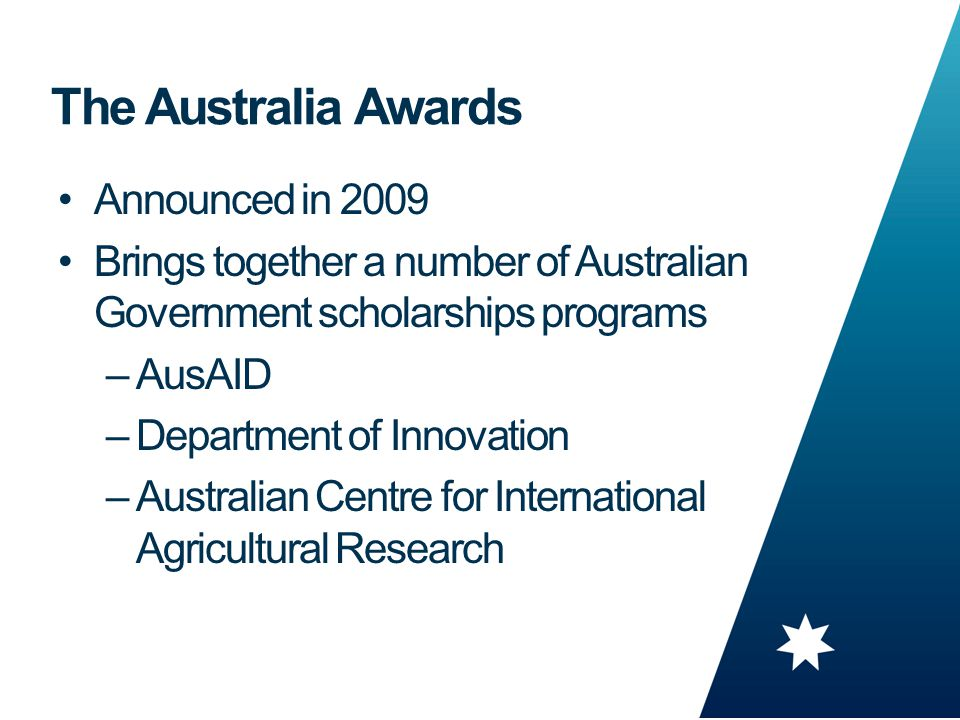 7 The Australia Awards Announced in 2009 Brings together a number of Australian Government scholarships programs –AusAID –Department of Innovation –Australian Centre for International Agricultural Research