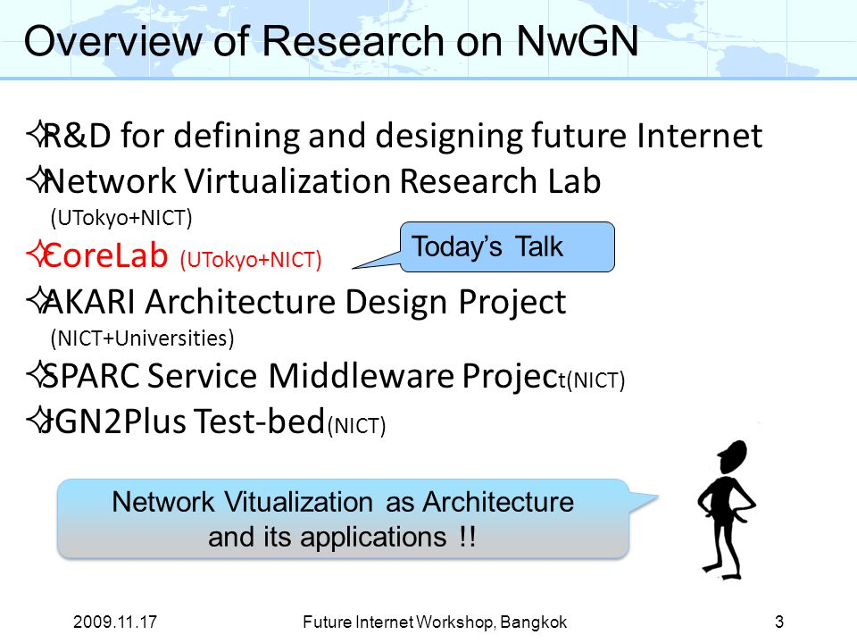 Future Internet Workshop, Bangkok3  R&D for defining and designing future Internet  Network Virtualization Research Lab (UTokyo+NICT)  CoreLab (UTokyo+NICT)  AKARI Architecture Design Project (NICT+Universities)  SPARC Service Middleware Projec t(NICT)  JGN2Plus Test-bed (NICT) Overview of Research on NwGN Network Vitualization as Architecture and its applications !.