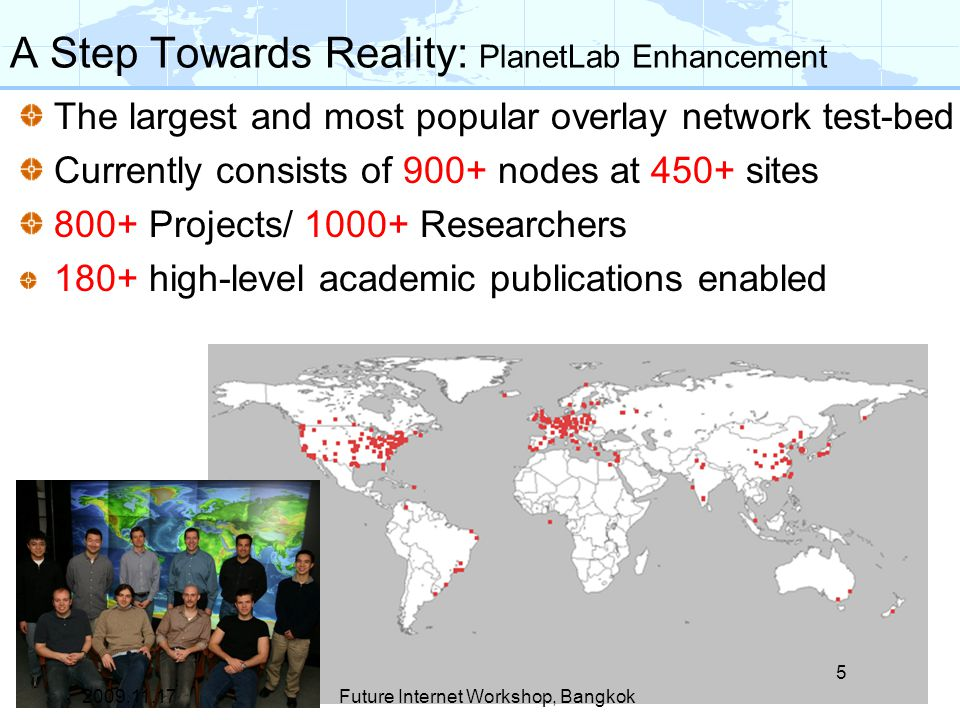 A Step Towards Reality: PlanetLab Enhancement The largest and most popular overlay network test-bed Currently consists of 900+ nodes at 450+ sites 800+ Projects/ 1000+ Researchers 180+ high-level academic publications enabled 5 Future Internet Workshop, Bangkok2009.11.17