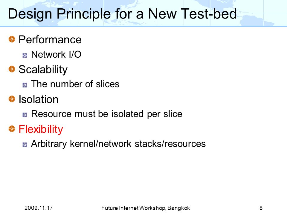 Design Principle for a New Test-bed Performance Network I/O Scalability The number of slices Isolation Resource must be isolated per slice Flexibility Arbitrary kernel/network stacks/resources 2009.11.178Future Internet Workshop, Bangkok