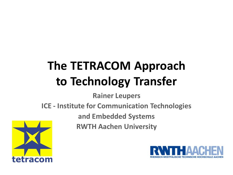 The TETRACOM Approach to Technology Transfer Rainer Leupers ICE - Institute for Communication Technologies and Embedded Systems RWTH Aachen University
