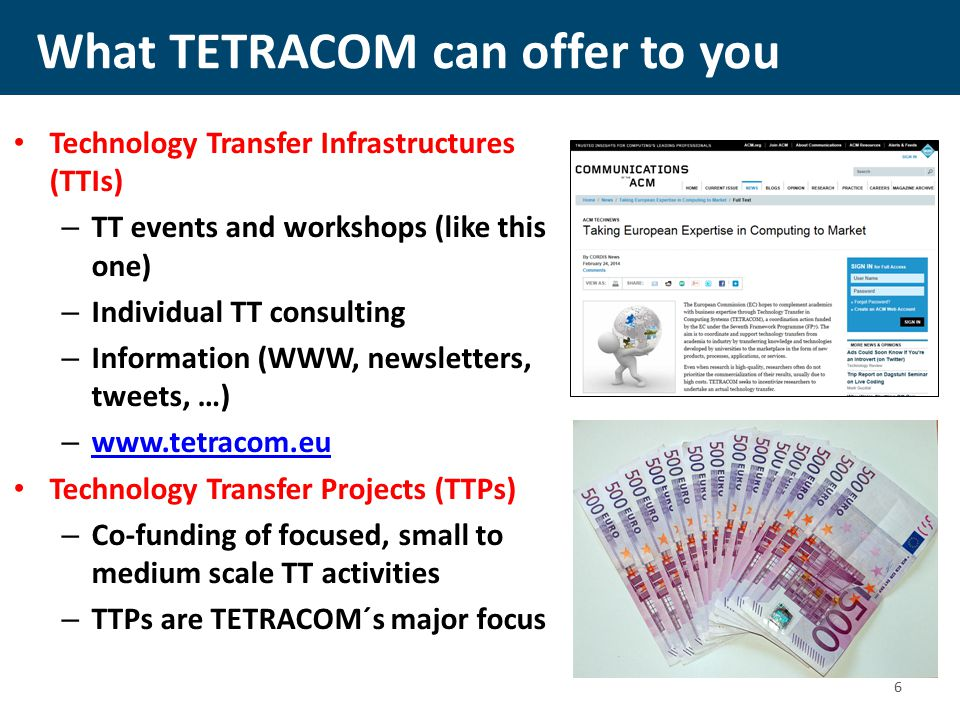 What TETRACOM can offer to you Technology Transfer Infrastructures (TTIs) – TT events and workshops (like this one) – Individual TT consulting – Information (WWW, newsletters, tweets, …) – www.tetracom.eu www.tetracom.eu Technology Transfer Projects (TTPs) – Co-funding of focused, small to medium scale TT activities – TTPs are TETRACOM´s major focus 6