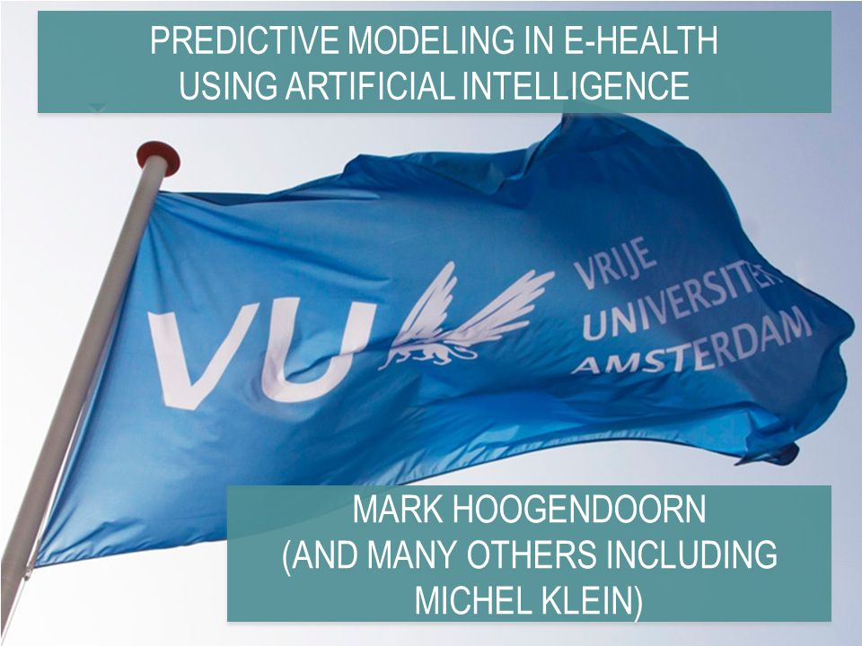 PREDICTIVE MODELING IN E-HEALTH USING ARTIFICIAL INTELLIGENCE MARK HOOGENDOORN (AND MANY OTHERS INCLUDING MICHEL KLEIN) MARK HOOGENDOORN (AND MANY OTHERS INCLUDING MICHEL KLEIN)