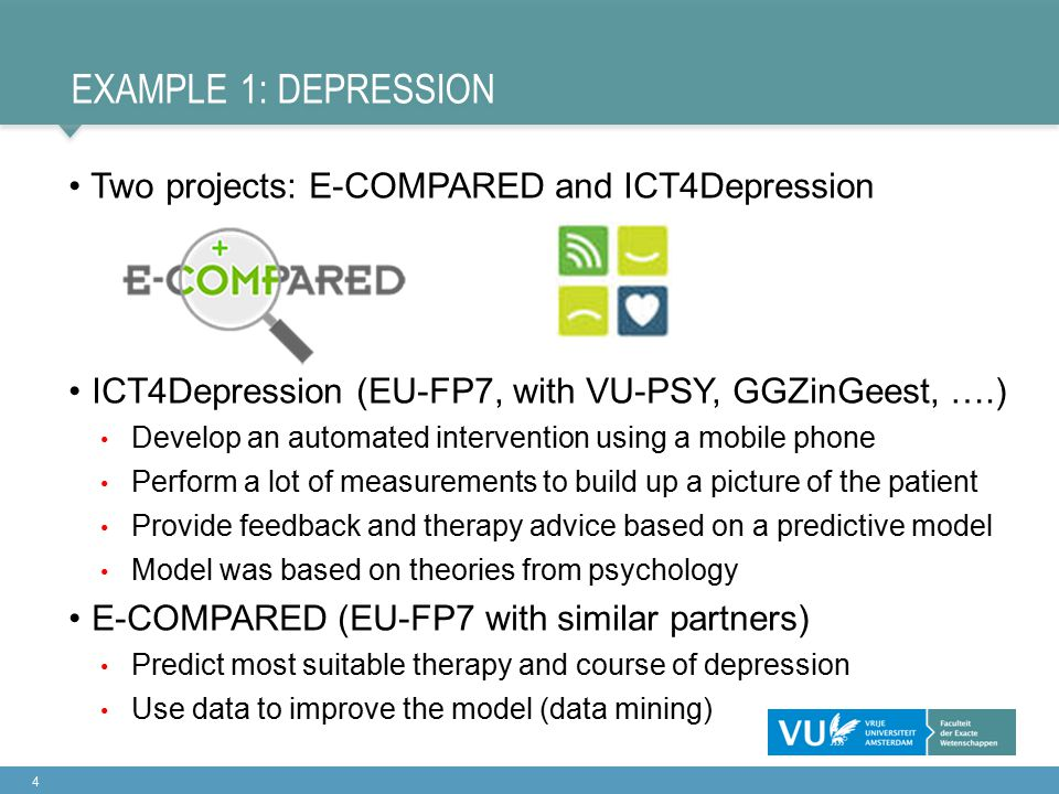 EXAMPLE 1: DEPRESSION Two projects: E-COMPARED and ICT4Depression ICT4Depression (EU-FP7, with VU-PSY, GGZinGeest, ….) Develop an automated intervention using a mobile phone Perform a lot of measurements to build up a picture of the patient Provide feedback and therapy advice based on a predictive model Model was based on theories from psychology E-COMPARED (EU-FP7 with similar partners) Predict most suitable therapy and course of depression Use data to improve the model (data mining) 4