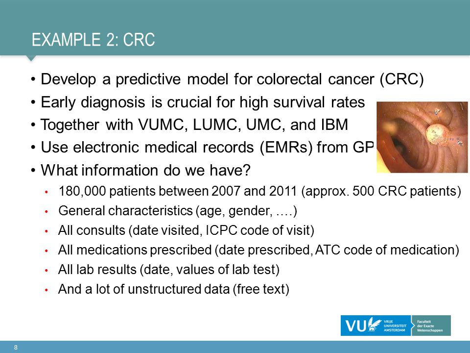 EXAMPLE 2: CRC Develop a predictive model for colorectal cancer (CRC) Early diagnosis is crucial for high survival rates Together with VUMC, LUMC, UMC, and IBM Use electronic medical records (EMRs) from GP What information do we have.