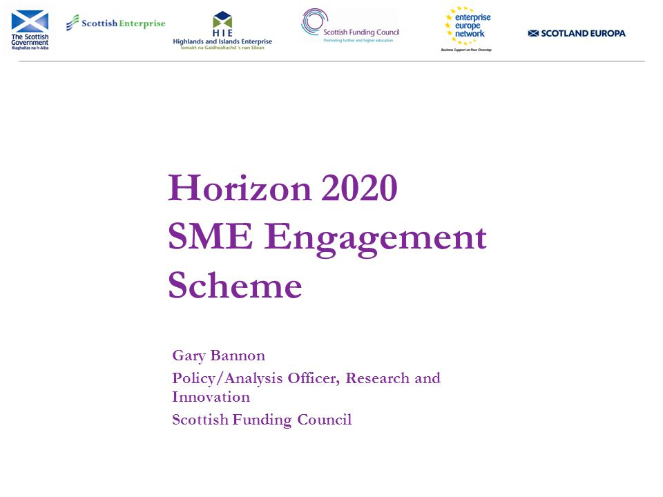 Horizon 2020 SME Engagement Scheme Gary Bannon Policy/Analysis Officer, Research and Innovation Scottish Funding Council