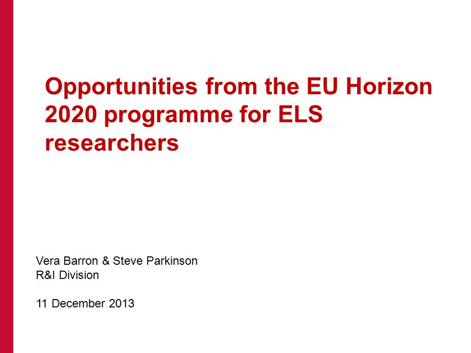 Opportunities from the EU Horizon 2020 programme for ELS researchers Vera Barron & Steve Parkinson R&I Division 11 December 2013