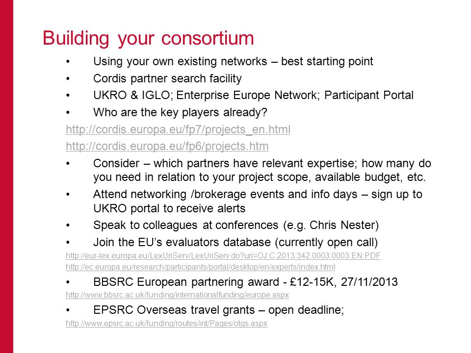 Building your consortium Using your own existing networks – best starting point Cordis partner search facility UKRO & IGLO; Enterprise Europe Network; Participant Portal Who are the key players already.