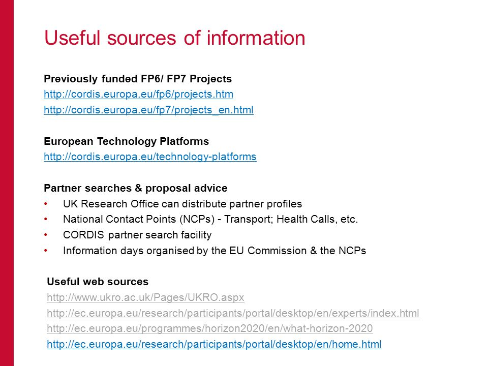 Useful sources of information Previously funded FP6/ FP7 Projects     European Technology Platforms   Partner searches & proposal advice UK Research Office can distribute partner profiles National Contact Points (NCPs) - Transport; Health Calls, etc.