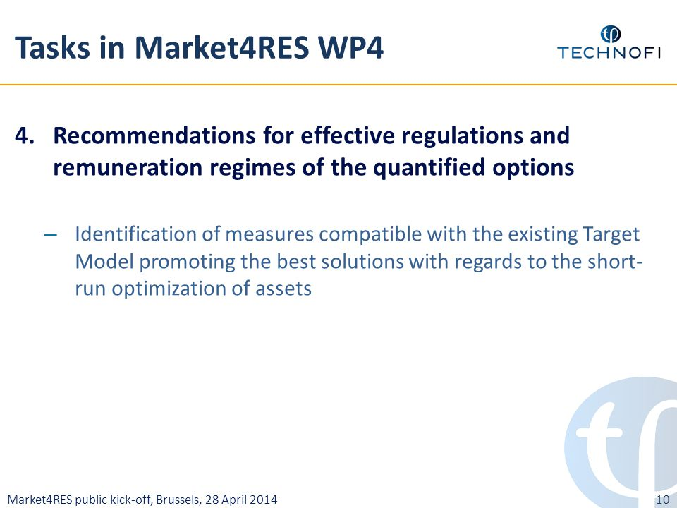 Market4RES public kick-off, Brussels, 28 April 2014 Tasks in Market4RES WP4 4.Recommendations for effective regulations and remuneration regimes of the quantified options – Identification of measures compatible with the existing Target Model promoting the best solutions with regards to the short- run optimization of assets 10