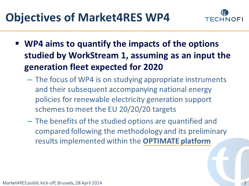 Market4RES public kick-off, Brussels, 28 April 2014 Objectives of Market4RES WP4  WP4 aims to quantify the impacts of the options studied by WorkStream 1, assuming as an input the generation fleet expected for 2020 – The focus of WP4 is on studying appropriate instruments and their subsequent accompanying national energy policies for renewable electricity generation support schemes to meet the EU 20/20/20 targets – The benefits of the studied options are quantified and compared following the methodology and its preliminary results implemented within the OPTIMATE platform 3