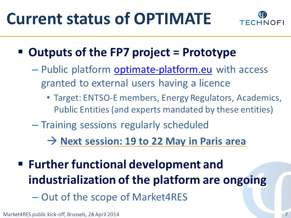 Market4RES public kick-off, Brussels, 28 April 2014 Current status of OPTIMATE 7  Outputs of the FP7 project = Prototype – Public platform optimate-platform.eu with access granted to external users having a licenceoptimate-platform.eu Target: ENTSO-E members, Energy Regulators, Academics, Public Entities (and experts mandated by these entities) – Training sessions regularly scheduled  Next session: 19 to 22 May in Paris area  Further functional development and industrialization of the platform are ongoing – Out of the scope of Market4RES