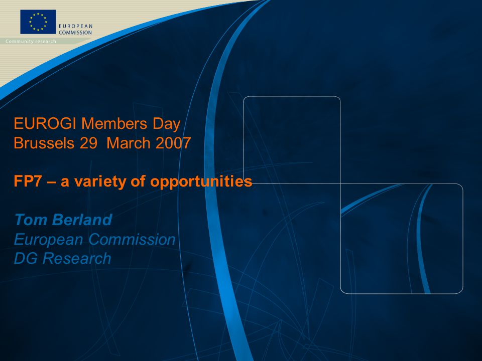 FP7 /1 EUROPEAN COMMISSION - Research DG – EUROGI Members day March 29, 2007 EUROGI Members Day Brussels 29 March 2007 FP7 – a variety of opportunities Tom Berland European Commission DG Research