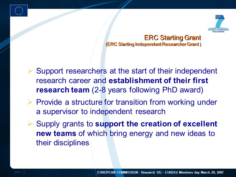 FP7 /12 EUROPEAN COMMISSION - Research DG – EUROGI Members day March 29, 2007  Support researchers at the start of their independent research career and establishment of their first research team (2-8 years following PhD award)  Provide a structure for transition from working under a supervisor to independent research  Supply grants to support the creation of excellent new teams of which bring energy and new ideas to their disciplines ERC Starting Grant (ERC Starting Independent Researcher Grant )