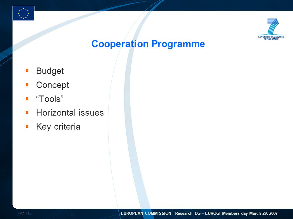 FP7 /15 EUROPEAN COMMISSION - Research DG – EUROGI Members day March 29, 2007 Cooperation Programme  Budget  Concept  Tools  Horizontal issues  Key criteria