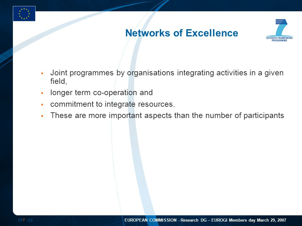 FP7 /20 EUROPEAN COMMISSION - Research DG – EUROGI Members day March 29, 2007 Networks of Excellence  Joint programmes by organisations integrating activities in a given field,  longer term co-operation and  commitment to integrate resources.