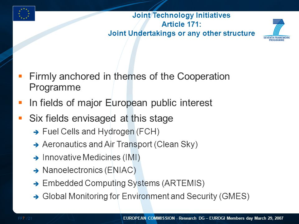 FP7 /21 EUROPEAN COMMISSION - Research DG – EUROGI Members day March 29, 2007 Joint Technology Initiatives Article 171: Joint Undertakings or any other structure  Firmly anchored in themes of the Cooperation Programme  In fields of major European public interest  Six fields envisaged at this stage  Fuel Cells and Hydrogen (FCH)  Aeronautics and Air Transport (Clean Sky)  Innovative Medicines (IMI)  Nanoelectronics (ENIAC)  Embedded Computing Systems (ARTEMIS)  Global Monitoring for Environment and Security (GMES)