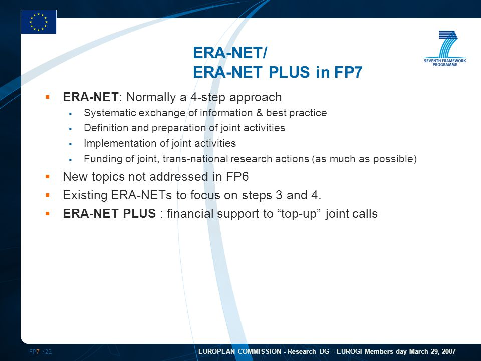 FP7 /22 EUROPEAN COMMISSION - Research DG – EUROGI Members day March 29, 2007 ERA-NET/ ERA-NET PLUS in FP7  ERA-NET: Normally a 4-step approach  Systematic exchange of information & best practice  Definition and preparation of joint activities  Implementation of joint activities  Funding of joint, trans-national research actions (as much as possible)  New topics not addressed in FP6  Existing ERA-NETs to focus on steps 3 and 4.