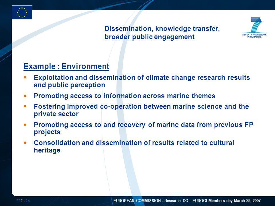 FP7 /26 EUROPEAN COMMISSION - Research DG – EUROGI Members day March 29, 2007 Dissemination, knowledge transfer, broader public engagement Example : Environment  Exploitation and dissemination of climate change research results and public perception  Promoting access to information across marine themes  Fostering improved co-operation between marine science and the private sector  Promoting access to and recovery of marine data from previous FP projects  Consolidation and dissemination of results related to cultural heritage