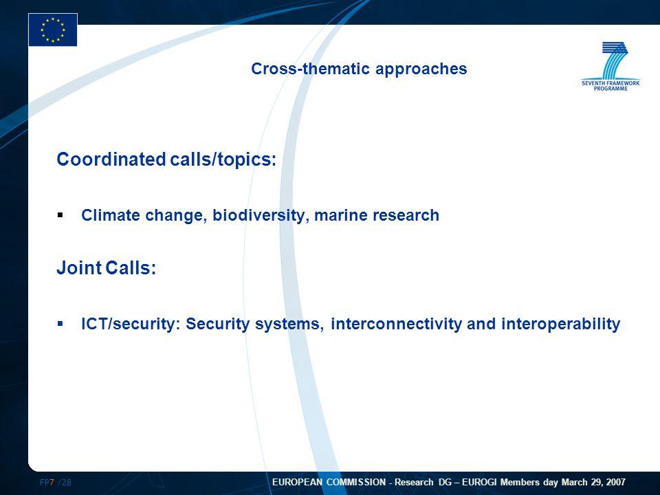 FP7 /28 EUROPEAN COMMISSION - Research DG – EUROGI Members day March 29, 2007 Cross-thematic approaches Coordinated calls/topics:  Climate change, biodiversity, marine research Joint Calls:  ICT/security: Security systems, interconnectivity and interoperability
