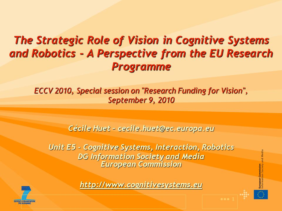 1 The Strategic Role of Vision in Cognitive Systems and Robotics - A Perspective from the EU Research Programme ECCV 2010, Special session on Research Funding for Vision , September 9, 2010 Cécile Huet – cecile.huet@ec.europa.eu Unit E5 - Cognitive Systems, Interaction, Robotics DG Information Society and Media European Commission http://www.cognitivesystems.eu