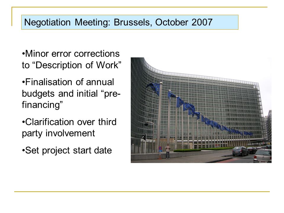Negotiation Meeting: Brussels, October 2007 Minor error corrections to Description of Work Finalisation of annual budgets and initial pre- financing Clarification over third party involvement Set project start date