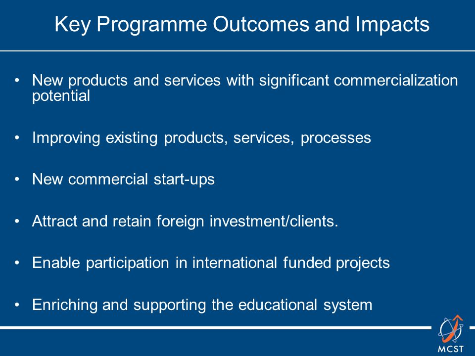 Key Programme Outcomes and Impacts New products and services with significant commercialization potential Improving existing products, services, processes New commercial start-ups Attract and retain foreign investment/clients.