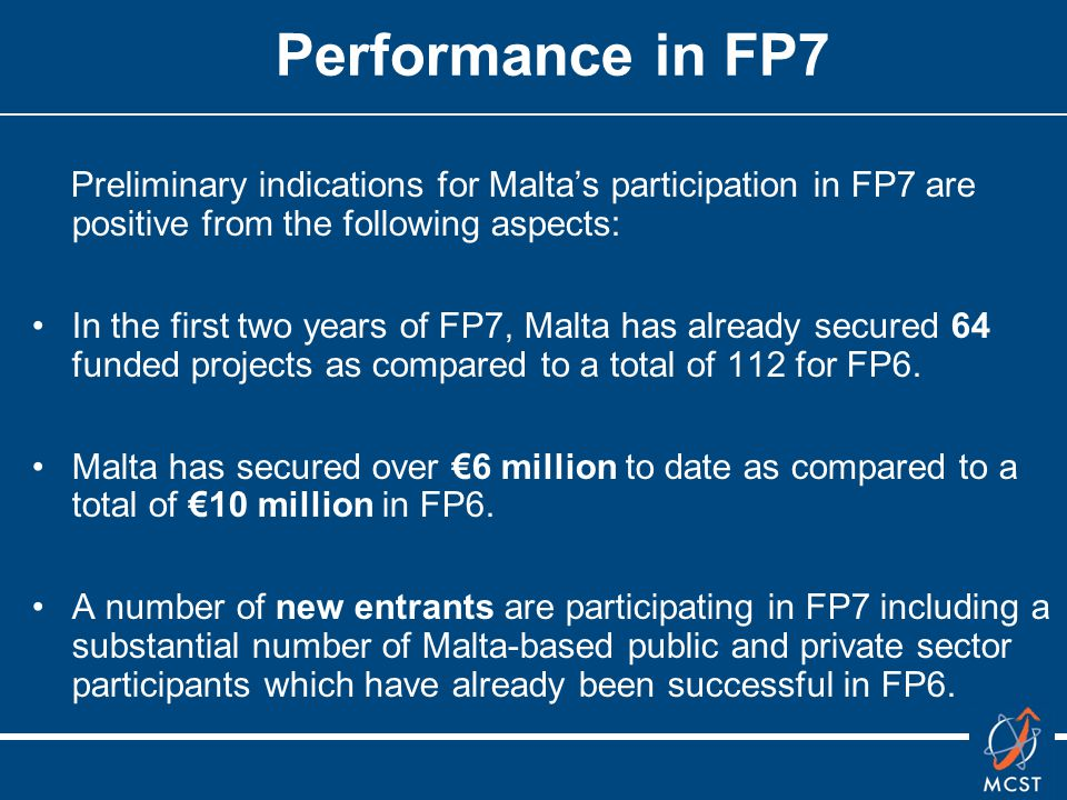Performance in FP7 Preliminary indications for Malta's participation in FP7 are positive from the following aspects: In the first two years of FP7, Malta has already secured 64 funded projects as compared to a total of 112 for FP6.