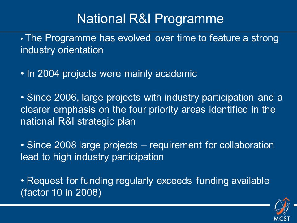 National R&I Programme The Programme has evolved over time to feature a strong industry orientation In 2004 projects were mainly academic Since 2006, large projects with industry participation and a clearer emphasis on the four priority areas identified in the national R&I strategic plan Since 2008 large projects – requirement for collaboration lead to high industry participation Request for funding regularly exceeds funding available (factor 10 in 2008)