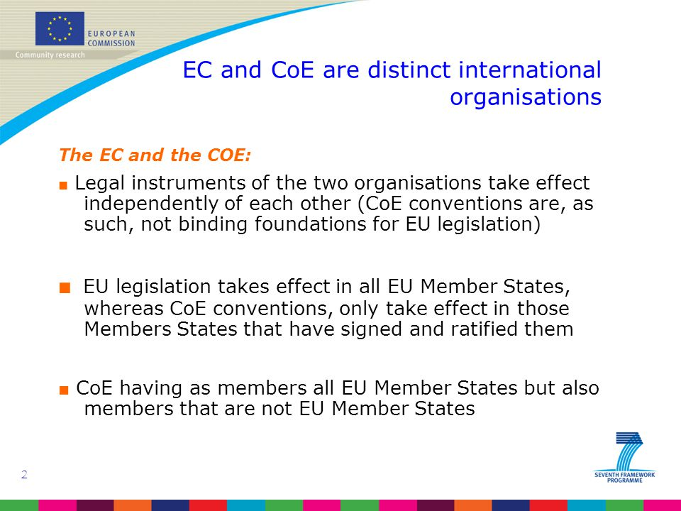 2 EC and CoE are distinct international organisations The EC and the COE: ■ Legal instruments of the two organisations take effect independently of each other (CoE conventions are, as such, not binding foundations for EU legislation) ■ EU legislation takes effect in all EU Member States, whereas CoE conventions, only take effect in those Members States that have signed and ratified them ■ CoE having as members all EU Member States but also members that are not EU Member States