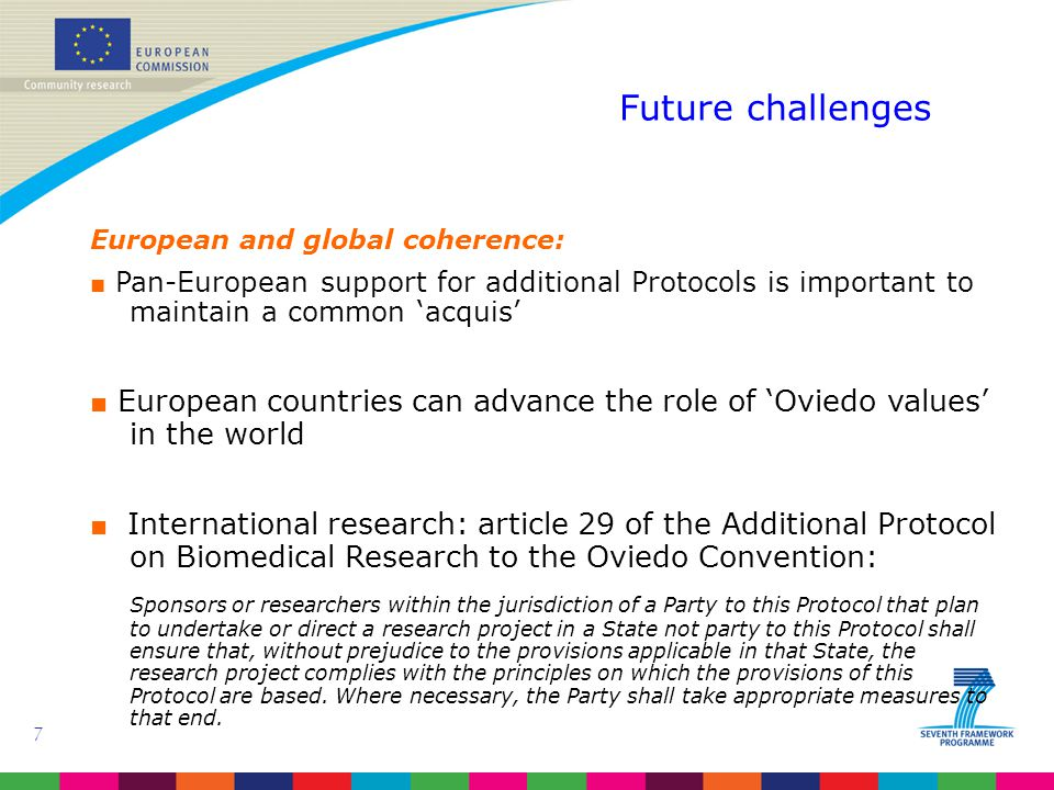 7 European and global coherence: ■ Pan-European support for additional Protocols is important to maintain a common 'acquis' ■ European countries can advance the role of 'Oviedo values' in the world ■ International research: article 29 of the Additional Protocol on Biomedical Research to the Oviedo Convention: Sponsors or researchers within the jurisdiction of a Party to this Protocol that plan to undertake or direct a research project in a State not party to this Protocol shall ensure that, without prejudice to the provisions applicable in that State, the research project complies with the principles on which the provisions of this Protocol are based.