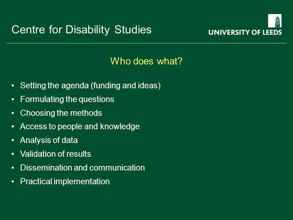 School of something FACULTY OF OTHER Centre for Disability Studies Setting the agenda (funding and ideas) Formulating the questions Choosing the methods Access to people and knowledge Analysis of data Validation of results Dissemination and communication Practical implementation Who does what