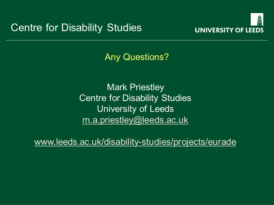 School of something FACULTY OF OTHER Centre for Disability Studies Mark Priestley Centre for Disability Studies University of Leeds m.a.priestley@leeds.ac.uk www.leeds.ac.uk/disability-studies/projects/eurade Any Questions