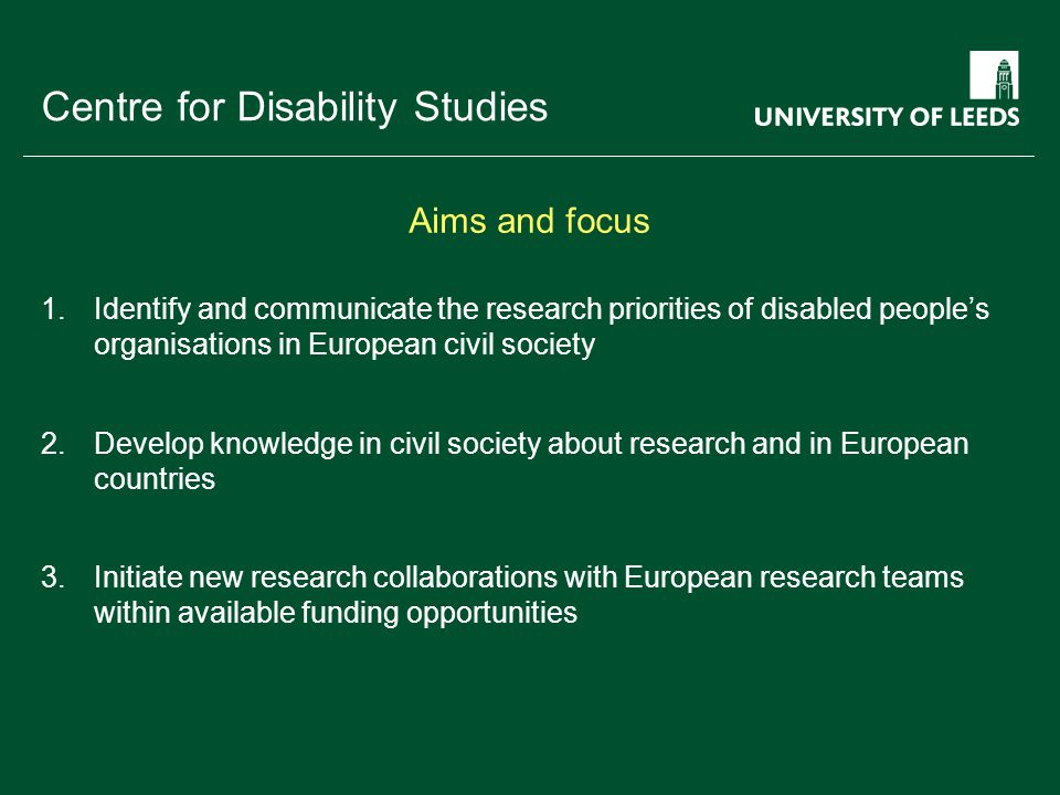 School of something FACULTY OF OTHER Centre for Disability Studies 1.Identify and communicate the research priorities of disabled people's organisations in European civil society 2.Develop knowledge in civil society about research and in European countries 3.Initiate new research collaborations with European research teams within available funding opportunities Aims and focus