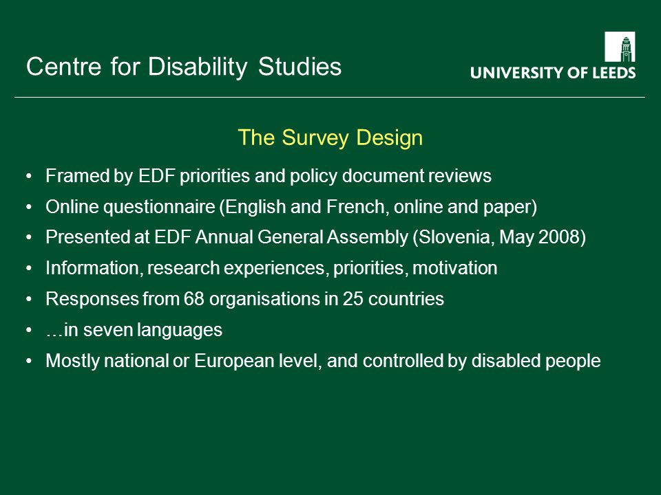 School of something FACULTY OF OTHER Centre for Disability Studies Framed by EDF priorities and policy document reviews Online questionnaire (English and French, online and paper) Presented at EDF Annual General Assembly (Slovenia, May 2008) Information, research experiences, priorities, motivation Responses from 68 organisations in 25 countries …in seven languages Mostly national or European level, and controlled by disabled people The Survey Design