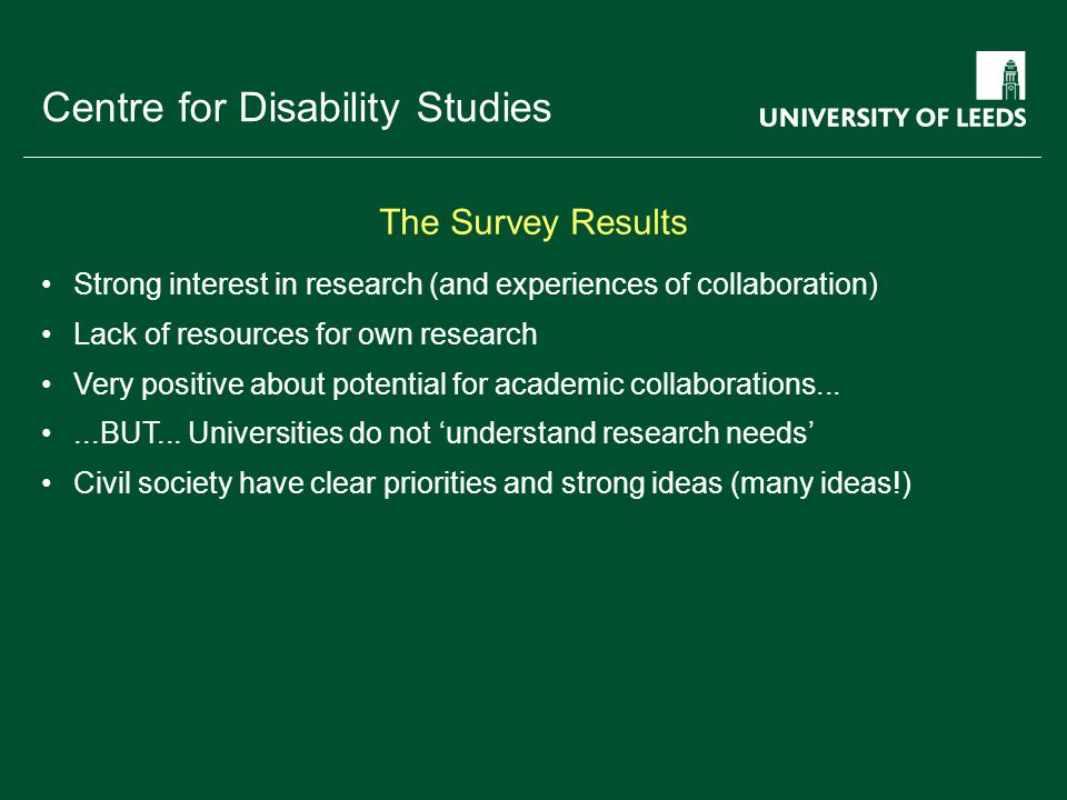 School of something FACULTY OF OTHER Centre for Disability Studies Strong interest in research (and experiences of collaboration) Lack of resources for own research Very positive about potential for academic collaborations......BUT...