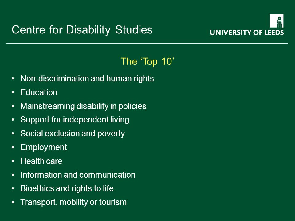 School of something FACULTY OF OTHER Centre for Disability Studies Non-discrimination and human rights Education Mainstreaming disability in policies Support for independent living Social exclusion and poverty Employment Health care Information and communication Bioethics and rights to life Transport, mobility or tourism The 'Top 10'