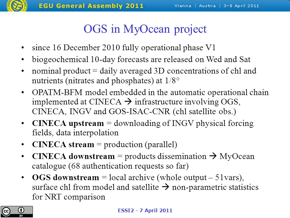 ESSI2 - 7 April 2011 OGS in MyOcean project since 16 December 2010 fully operational phase V1 biogeochemical 10-day forecasts are released on Wed and Sat nominal product = daily averaged 3D concentrations of chl and nutrients (nitrates and phosphates) at 1/8° OPATM-BFM model embedded in the automatic operational chain implemented at CINECA  infrastructure involving OGS, CINECA, INGV and GOS-ISAC-CNR (chl satellite obs.) CINECA upstream = downloading of INGV physical forcing fields, data interpolation CINECA stream = production (parallel) CINECA downstream = products dissemination  MyOcean catalogue (68 authentication requests so far) OGS downstream = local archive (whole output – 51vars), surface chl from model and satellite  non-parametric statistics for NRT comparison